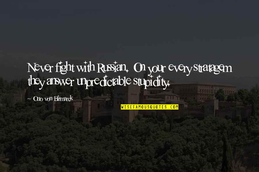 Stratagem Quotes By Otto Von Bismarck: Never fight with Russian. On your every stratagem