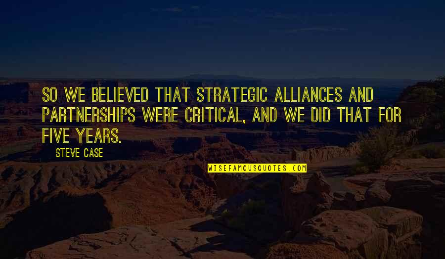 Strategic Partnerships Quotes By Steve Case: So we believed that strategic alliances and partnerships
