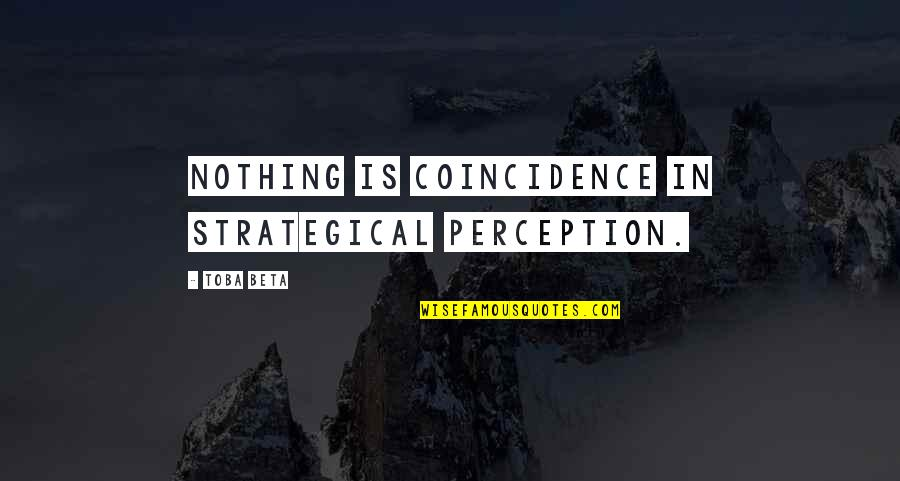Strategical Quotes By Toba Beta: Nothing is coincidence in strategical perception.