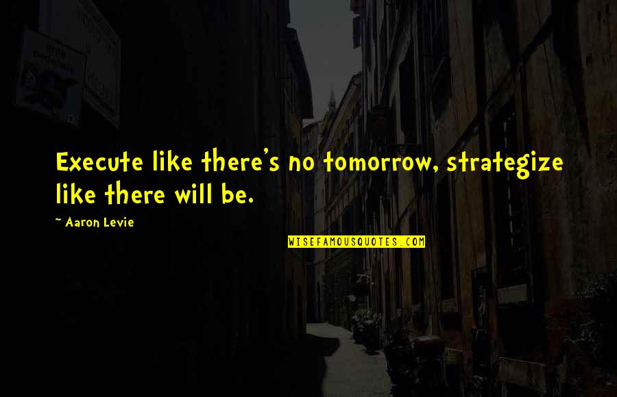 Strategize Quotes By Aaron Levie: Execute like there's no tomorrow, strategize like there