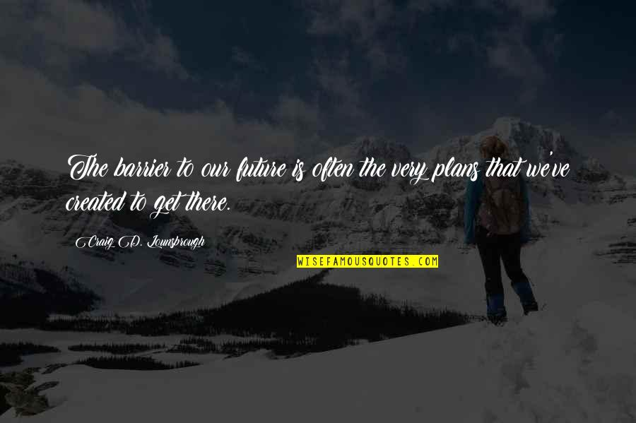 Strategize Quotes By Craig D. Lounsbrough: The barrier to our future is often the