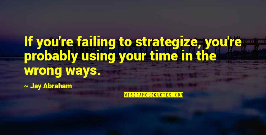 Strategize Quotes By Jay Abraham: If you're failing to strategize, you're probably using