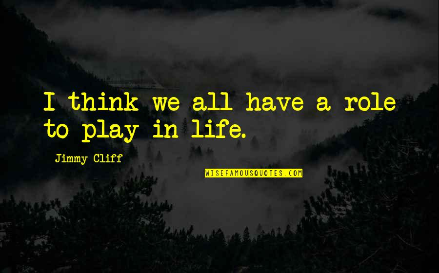 Strategize Quotes By Jimmy Cliff: I think we all have a role to