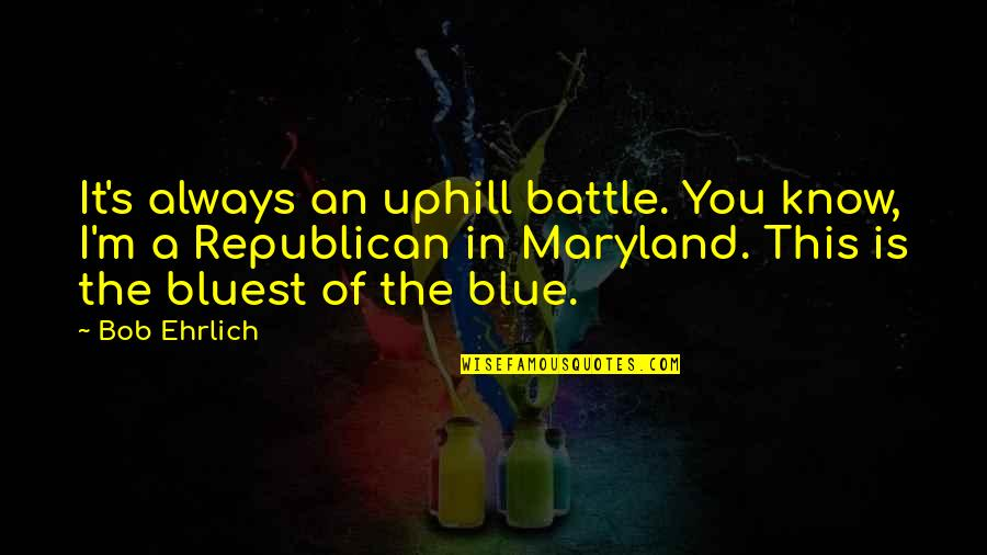 Strategy And Tactic Quotes By Bob Ehrlich: It's always an uphill battle. You know, I'm