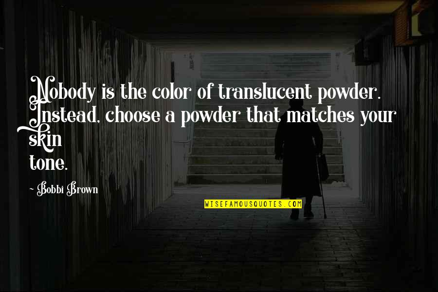 Strategy And Tactic Quotes By Bobbi Brown: Nobody is the color of translucent powder. Instead,