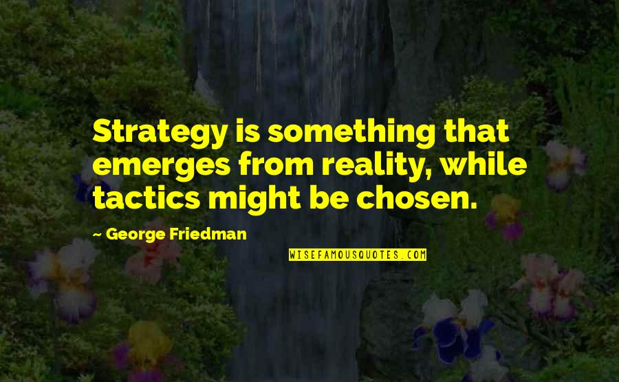 Strategy Vs Tactics Quotes By George Friedman: Strategy is something that emerges from reality, while