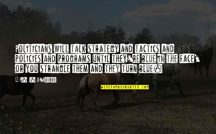 Strategy Vs Tactics Quotes By P. J. O'Rourke: Politicians will talk strategy and tactics and policies