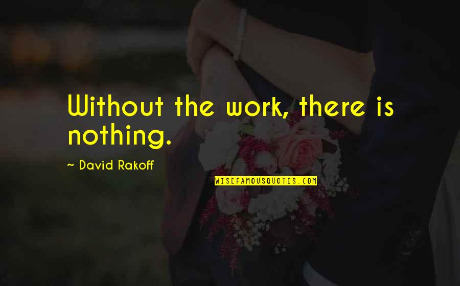 Stratum Quotes By David Rakoff: Without the work, there is nothing.