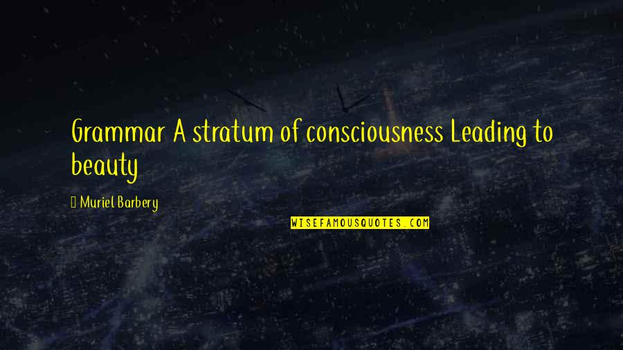 Stratum Quotes By Muriel Barbery: Grammar A stratum of consciousness Leading to beauty