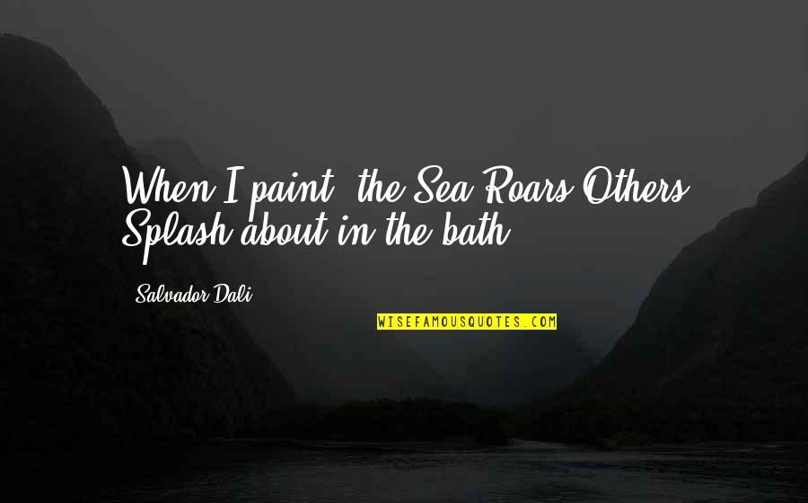 Stratum Quotes By Salvador Dali: When I paint, the Sea Roars Others Splash