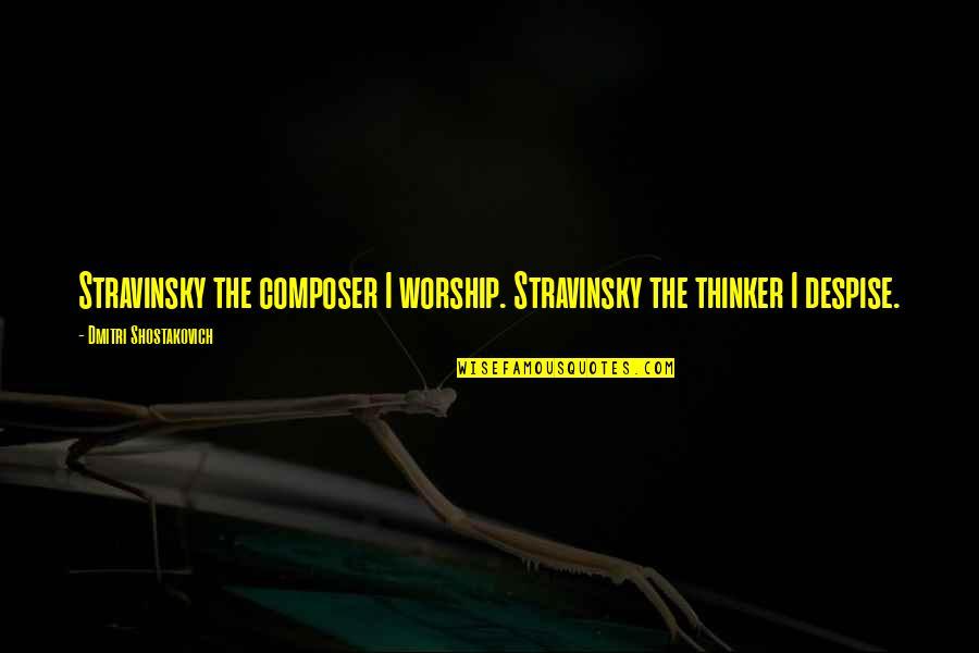 Stravinsky's Quotes By Dmitri Shostakovich: Stravinsky the composer I worship. Stravinsky the thinker
