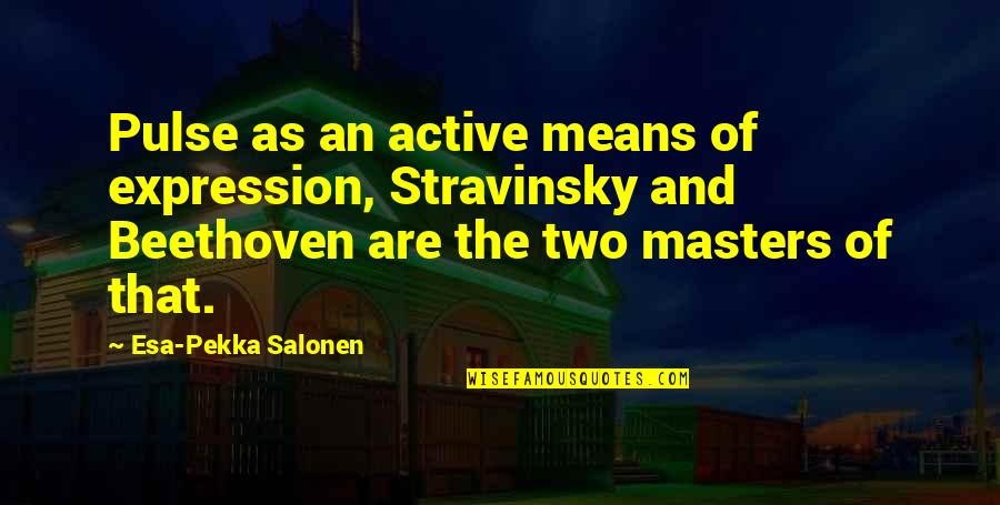 Stravinsky's Quotes By Esa-Pekka Salonen: Pulse as an active means of expression, Stravinsky