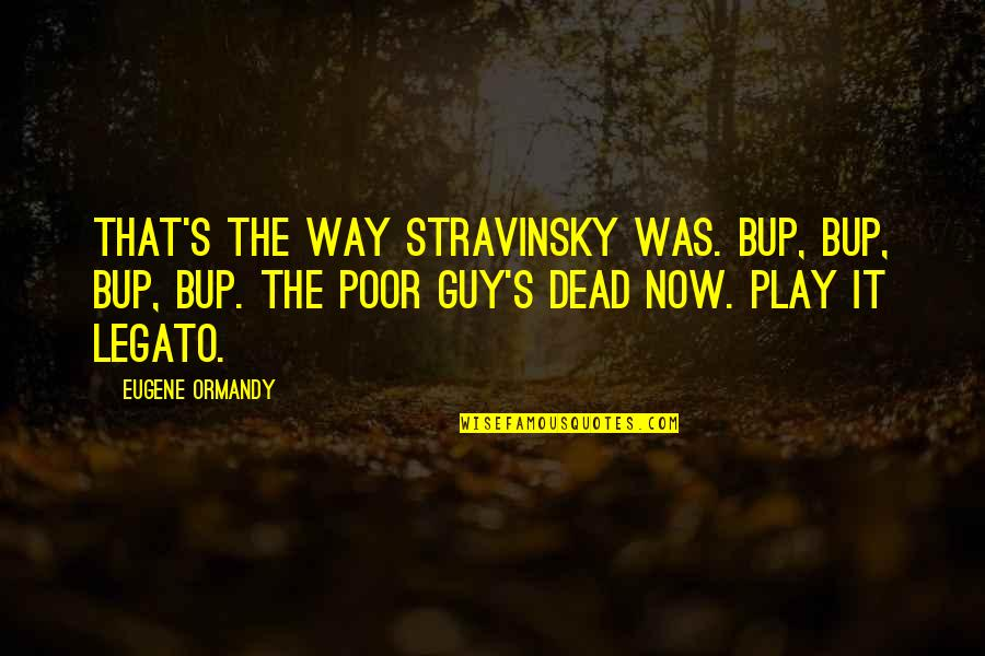 Stravinsky's Quotes By Eugene Ormandy: That's the way Stravinsky was. Bup, bup, bup,