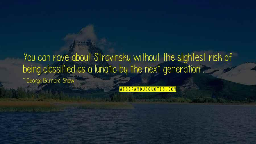 Stravinsky's Quotes By George Bernard Shaw: You can rave about Stravinsky without the slightest