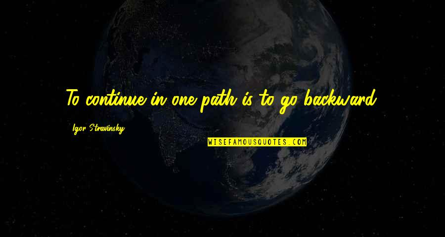 Stravinsky's Quotes By Igor Stravinsky: To continue in one path is to go