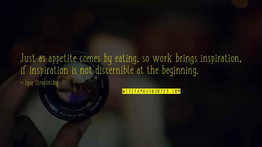 Stravinsky's Quotes By Igor Stravinsky: Just as appetite comes by eating, so work