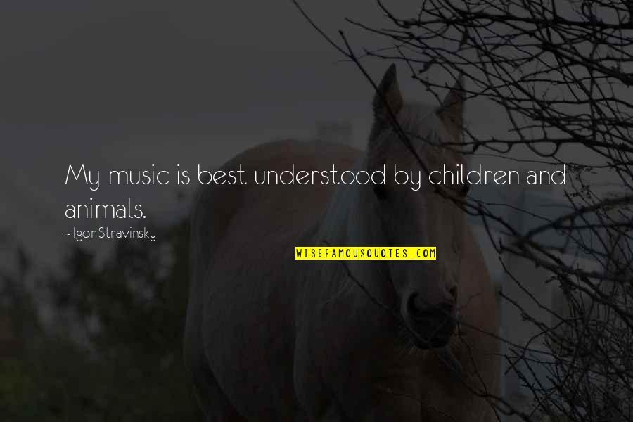 Stravinsky's Quotes By Igor Stravinsky: My music is best understood by children and