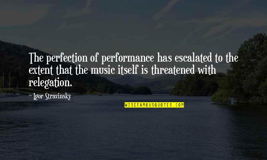 Stravinsky's Quotes By Igor Stravinsky: The perfection of performance has escalated to the