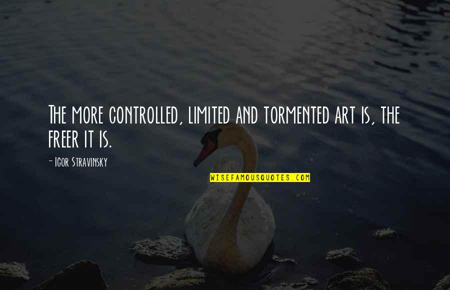 Stravinsky's Quotes By Igor Stravinsky: The more controlled, limited and tormented art is,