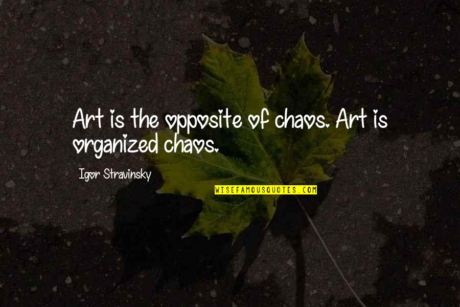 Stravinsky's Quotes By Igor Stravinsky: Art is the opposite of chaos. Art is