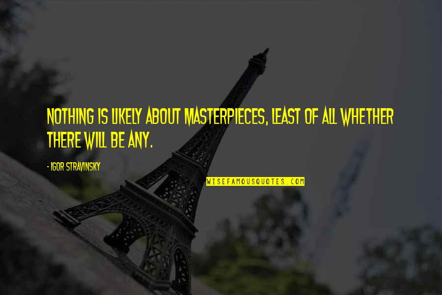 Stravinsky's Quotes By Igor Stravinsky: Nothing is likely about masterpieces, least of all