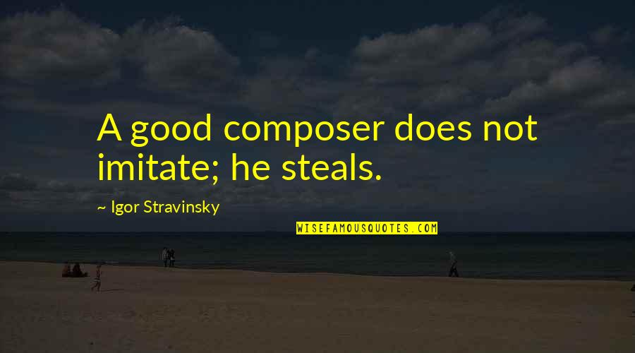 Stravinsky's Quotes By Igor Stravinsky: A good composer does not imitate; he steals.