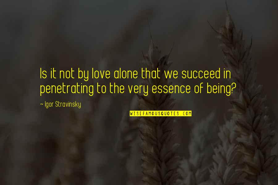 Stravinsky's Quotes By Igor Stravinsky: Is it not by love alone that we