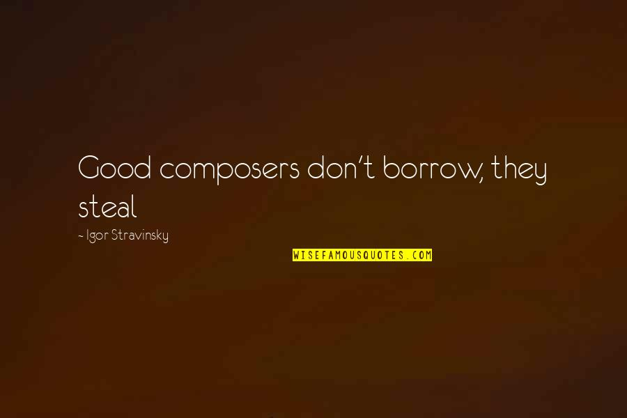 Stravinsky's Quotes By Igor Stravinsky: Good composers don't borrow, they steal