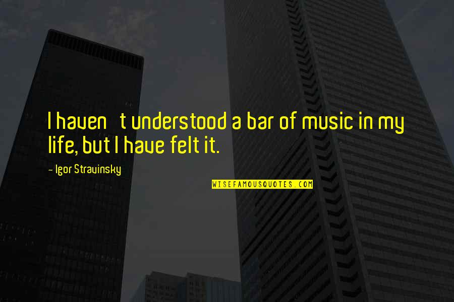 Stravinsky's Quotes By Igor Stravinsky: I haven't understood a bar of music in