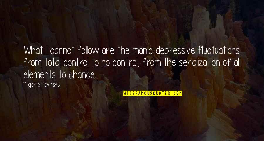 Stravinsky's Quotes By Igor Stravinsky: What I cannot follow are the manic-depressive fluctuations