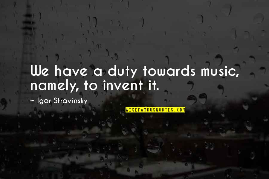 Stravinsky's Quotes By Igor Stravinsky: We have a duty towards music, namely, to