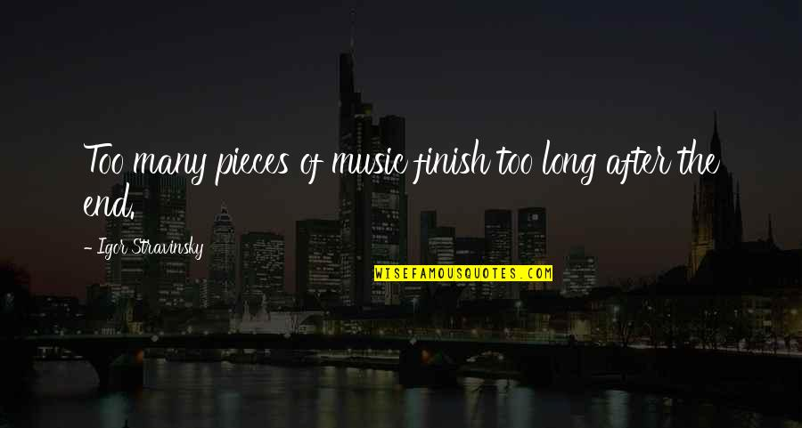 Stravinsky's Quotes By Igor Stravinsky: Too many pieces of music finish too long