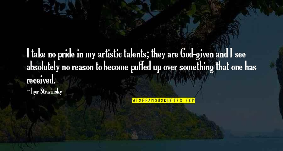 Stravinsky's Quotes By Igor Stravinsky: I take no pride in my artistic talents;