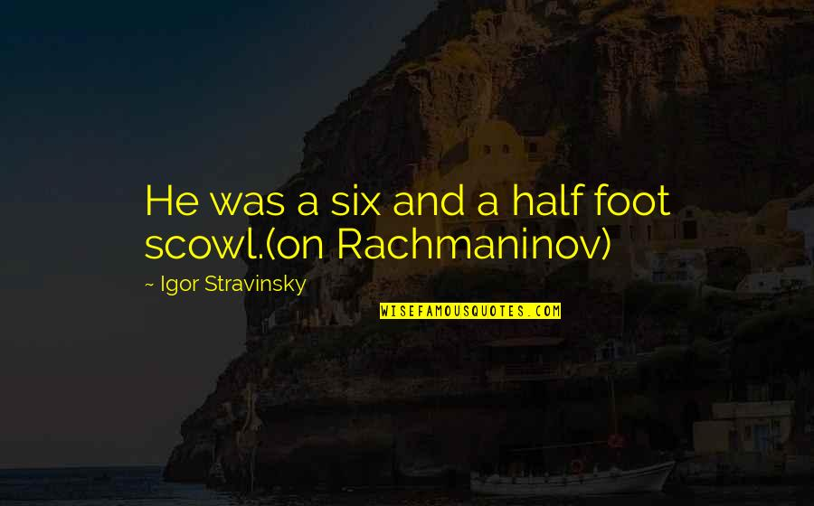 Stravinsky's Quotes By Igor Stravinsky: He was a six and a half foot