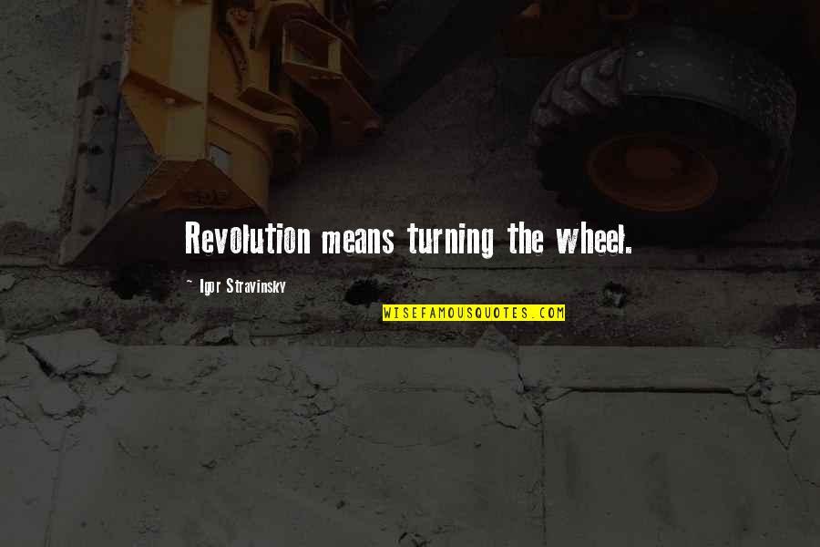 Stravinsky's Quotes By Igor Stravinsky: Revolution means turning the wheel.