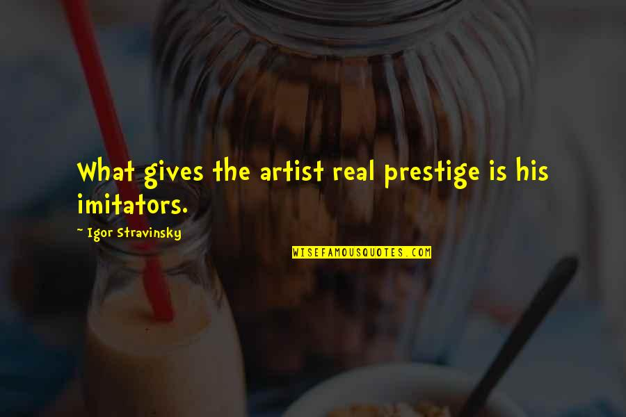 Stravinsky's Quotes By Igor Stravinsky: What gives the artist real prestige is his