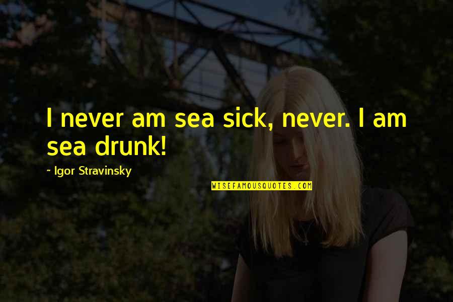 Stravinsky's Quotes By Igor Stravinsky: I never am sea sick, never. I am