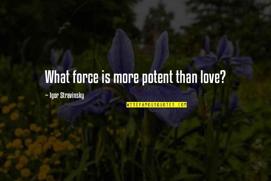 Stravinsky's Quotes By Igor Stravinsky: What force is more potent than love?