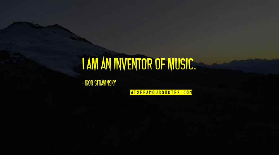 Stravinsky's Quotes By Igor Stravinsky: I am an inventor of music.