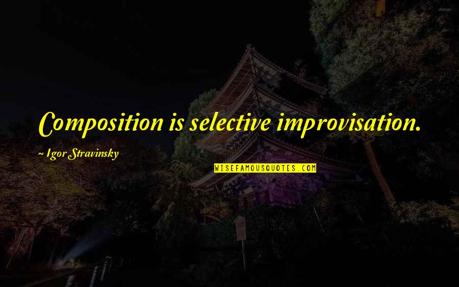Stravinsky's Quotes By Igor Stravinsky: Composition is selective improvisation.