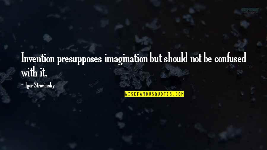 Stravinsky's Quotes By Igor Stravinsky: Invention presupposes imagination but should not be confused