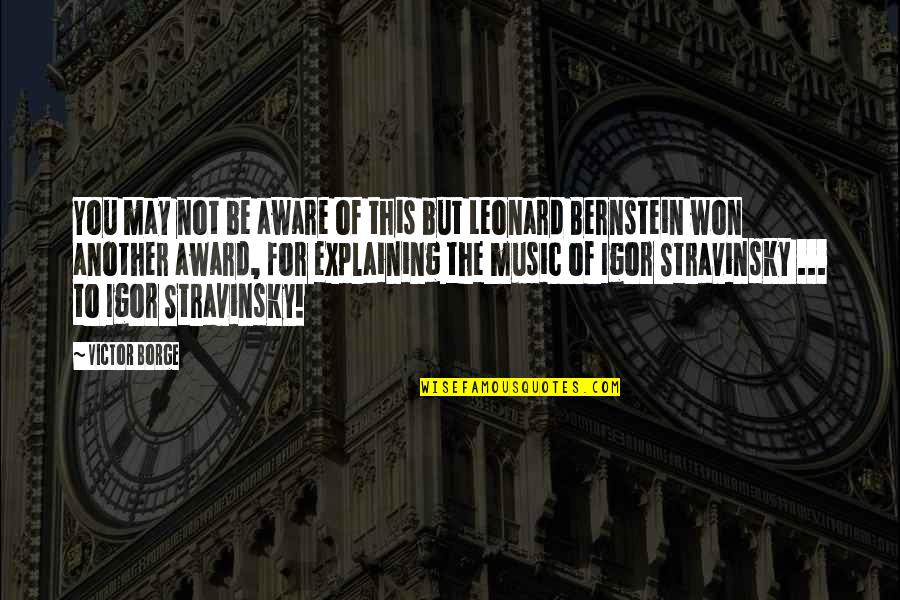 Stravinsky's Quotes By Victor Borge: You may not be aware of this but