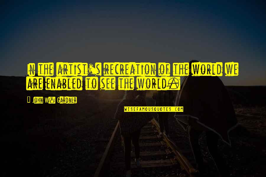 Strayingof Quotes By John W. Gardner: In the artist's recreation of the world we
