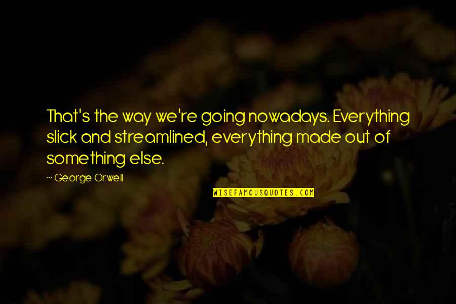 Streamlined Quotes By George Orwell: That's the way we're going nowadays. Everything slick