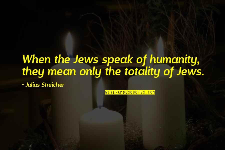 Streicher Quotes By Julius Streicher: When the Jews speak of humanity, they mean