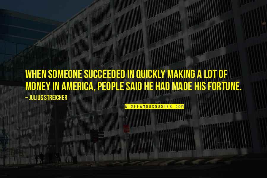 Streicher Quotes By Julius Streicher: When someone succeeded in quickly making a lot