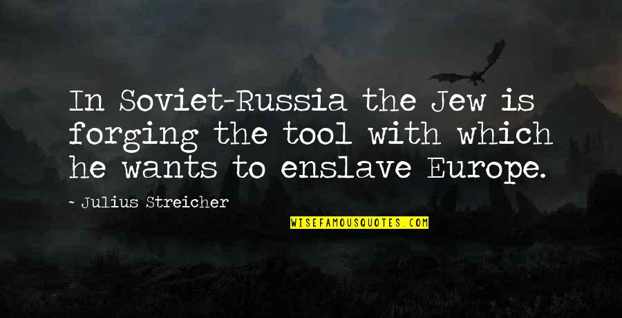 Streicher Quotes By Julius Streicher: In Soviet-Russia the Jew is forging the tool