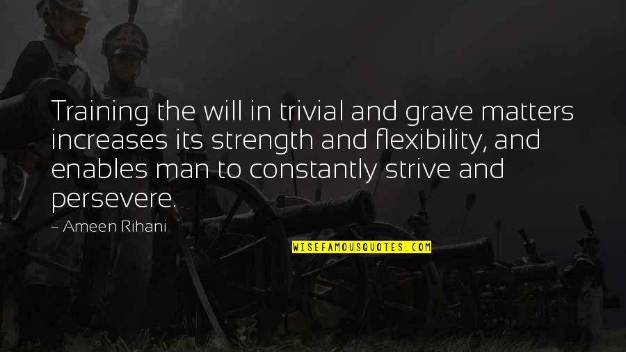 Strength And Flexibility Quotes By Ameen Rihani: Training the will in trivial and grave matters