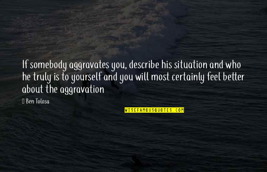 Strength And Flexibility Quotes By Ben Tolosa: If somebody aggravates you, describe his situation and