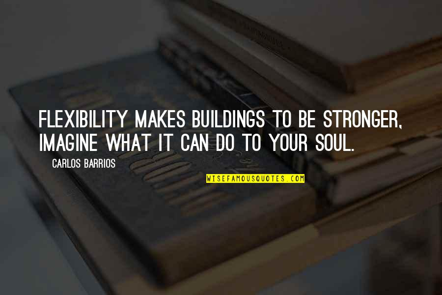 Strength And Flexibility Quotes By Carlos Barrios: Flexibility makes buildings to be stronger, imagine what